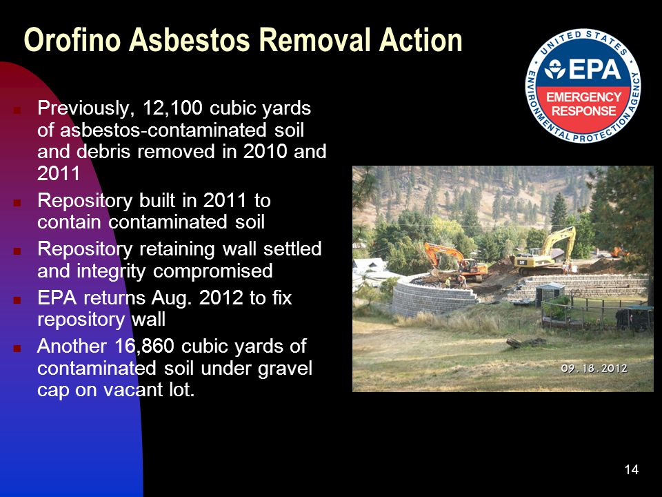 14 Orofino Asbestos Removal Action Previously, 12,100 cubic yards of asbestos-contaminated soil and debris removed in 2010 and 2011 Repository built in 2011 to contain contaminated soil Repository retaining wall settled and integrity compromised EPA returns Aug.