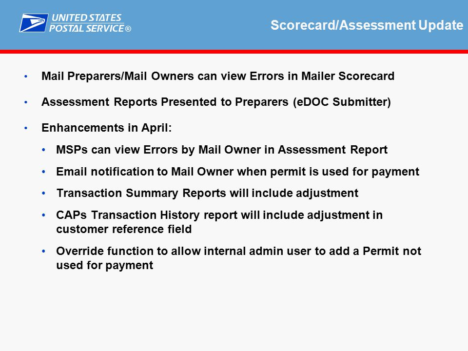® Scorecard/Assessment Update Mail Preparers/Mail Owners can view Errors in Mailer Scorecard Assessment Reports Presented to Preparers (eDOC Submitter) Enhancements in April: MSPs can view Errors by Mail Owner in Assessment Report Email notification to Mail Owner when permit is used for payment Transaction Summary Reports will include adjustment CAPs Transaction History report will include adjustment in customer reference field Override function to allow internal admin user to add a Permit not used for payment
