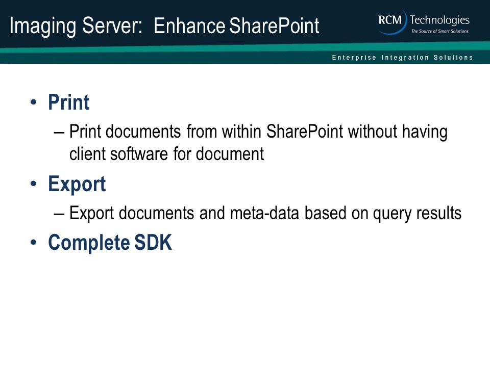 Enterprise Integration Solutions Imaging Server: Enhance SharePoint Print – Print documents from within SharePoint without having client software for document Export – Export documents and meta-data based on query results Complete SDK