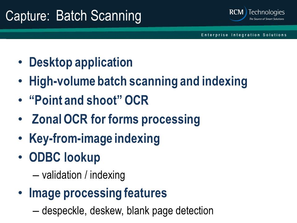 Enterprise Integration Solutions Capture: Batch Scanning Desktop application High-volume batch scanning and indexing Point and shoot OCR Zonal OCR for forms processing Key-from-image indexing ODBC lookup – validation / indexing Image processing features – despeckle, deskew, blank page detection