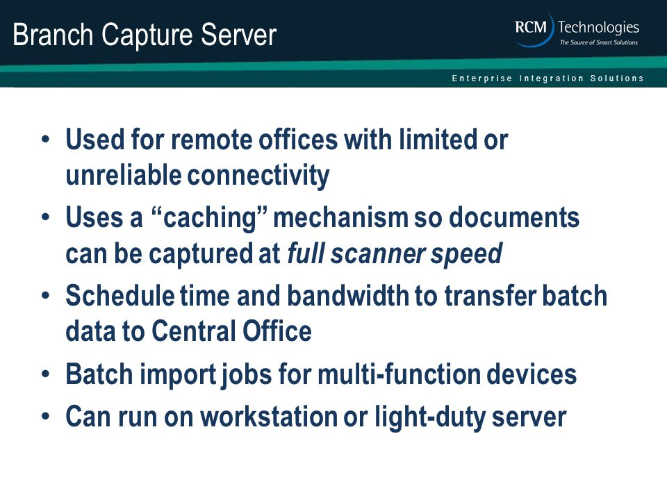 Enterprise Integration Solutions Branch Capture Server Used for remote offices with limited or unreliable connectivity Uses a caching mechanism so documents can be captured at full scanner speed Schedule time and bandwidth to transfer batch data to Central Office Batch import jobs for multi-function devices Can run on workstation or light-duty server