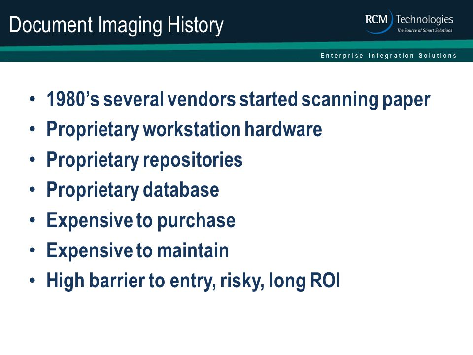 Enterprise Integration Solutions Document Imaging History 1980's several vendors started scanning paper Proprietary workstation hardware Proprietary repositories Proprietary database Expensive to purchase Expensive to maintain High barrier to entry, risky, long ROI