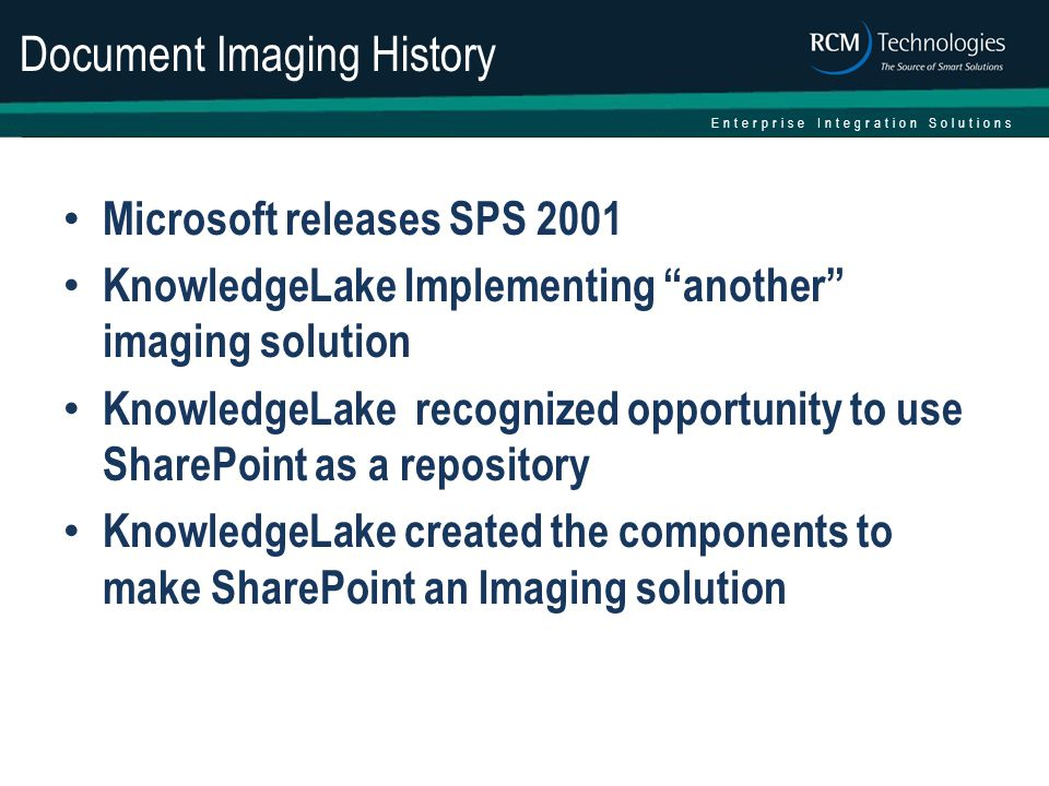 Enterprise Integration Solutions Document Imaging History Microsoft releases SPS 2001 KnowledgeLake Implementing another imaging solution KnowledgeLake recognized opportunity to use SharePoint as a repository KnowledgeLake created the components to make SharePoint an Imaging solution