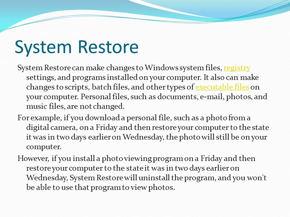 System Restore System Restore can make changes to Windows system files, registry settings, and programs installed on your computer.
