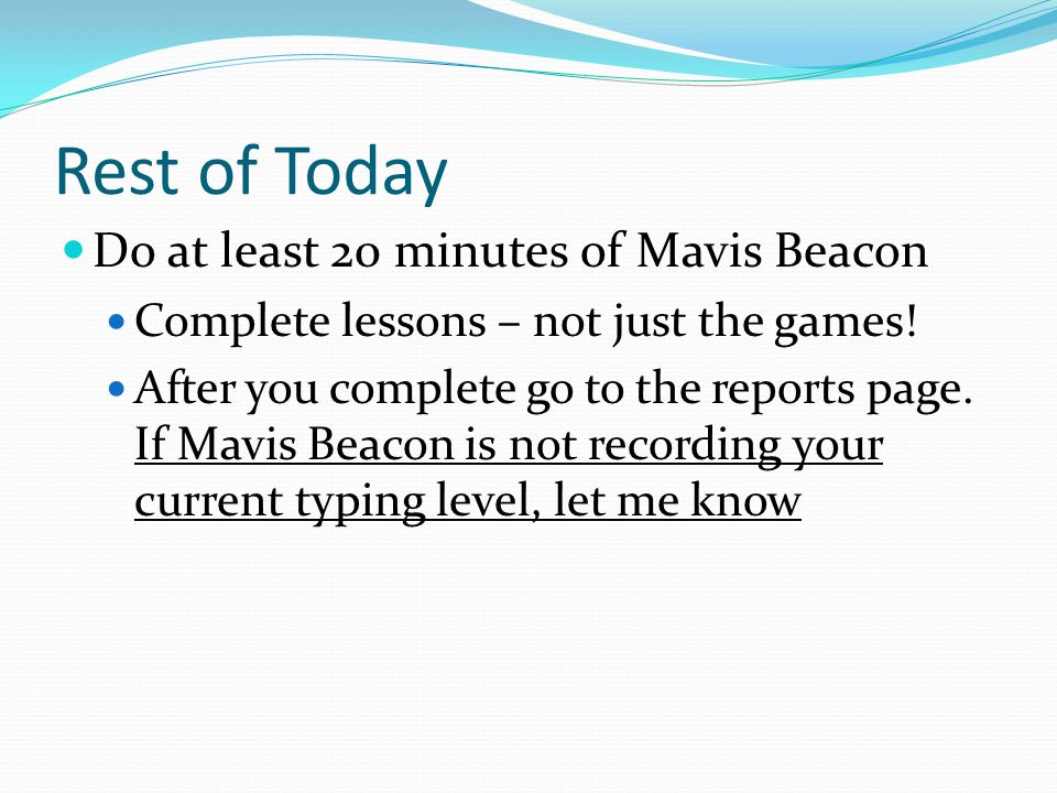 Rest of Today Do at least 20 minutes of Mavis Beacon Complete lessons – not just the games.
