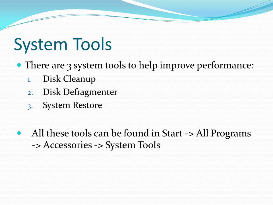 System Tools There are 3 system tools to help improve performance: 1. Disk Cleanup 2. Disk Defragmenter 3. System Restore All these tools can be found