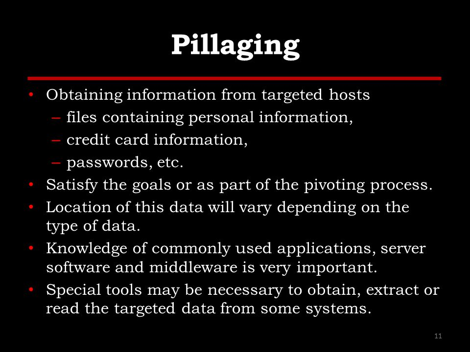 Pillaging Obtaining information from targeted hosts – files containing personal information, – credit card information, – passwords, etc. Satisfy the