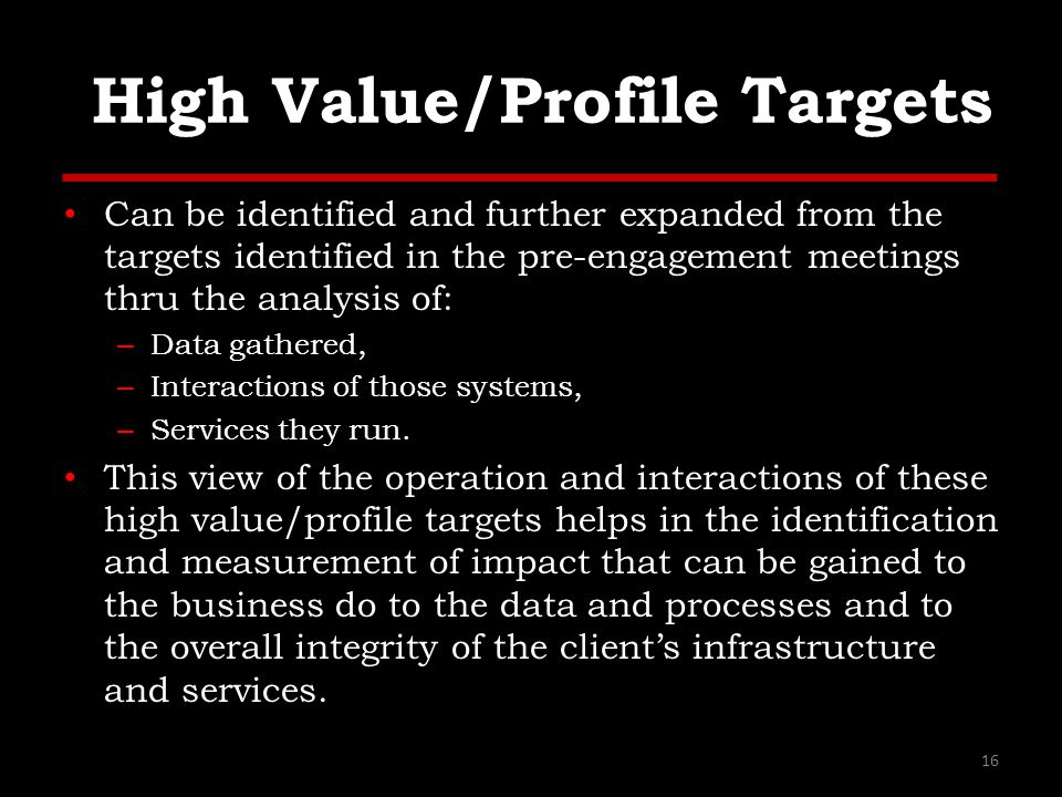High Value/Profile Targets Can be identified and further expanded from the targets identified in the pre-engagement meetings thru the analysis of: – D