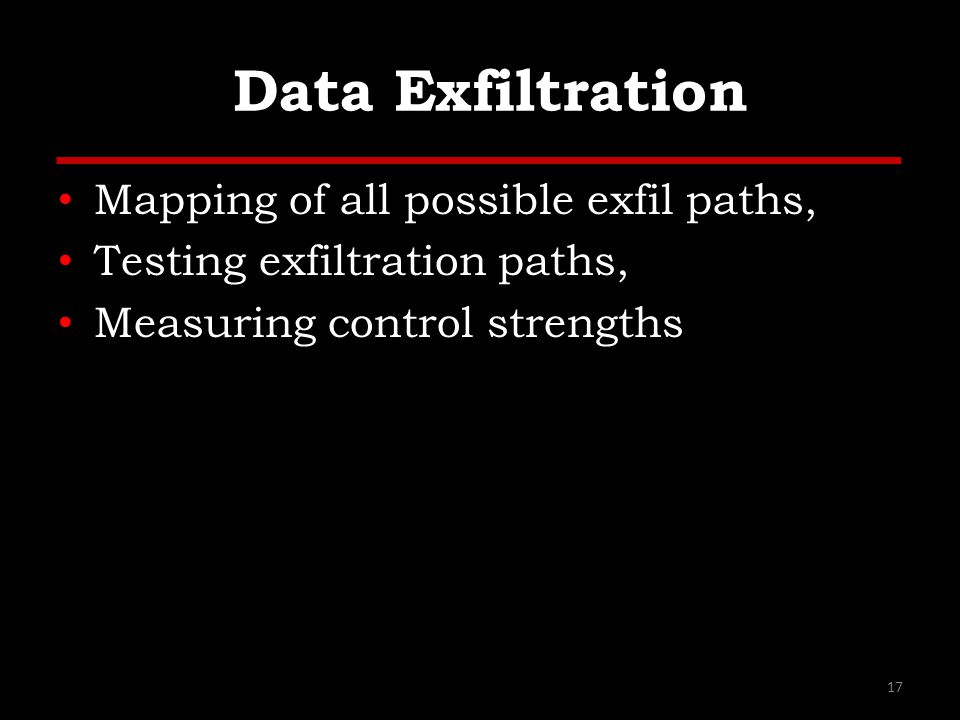 Data Exfiltration Mapping of all possible exfil paths, Testing exfiltration paths, Measuring control strengths 17