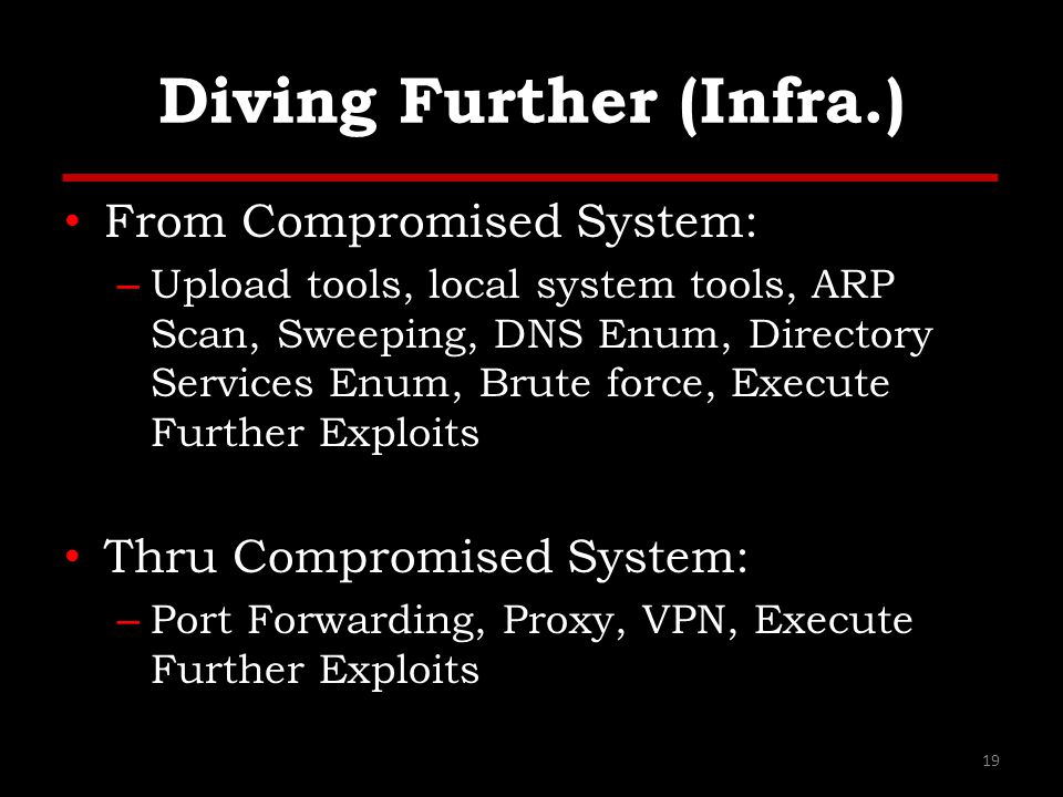 Diving Further (Infra.) From Compromised System: – Upload tools, local system tools, ARP Scan, Sweeping, DNS Enum, Directory Services Enum, Brute force, Execute Further Exploits Thru Compromised System: – Port Forwarding, Proxy, VPN, Execute Further Exploits 19