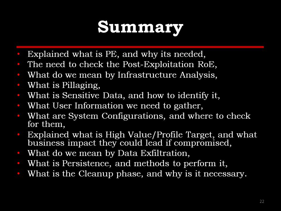 Summary Explained what is PE, and why its needed, The need to check the Post-Exploitation RoE, What do we mean by Infrastructure Analysis, What is Pillaging, What is Sensitive Data, and how to identify it, What User Information we need to gather, What are System Configurations, and where to check for them, Explained what is High Value/Profile Target, and what business impact they could lead if compromised, What do we mean by Data Exfiltration, What is Persistence, and methods to perform it, What is the Cleanup phase, and why is it necessary.