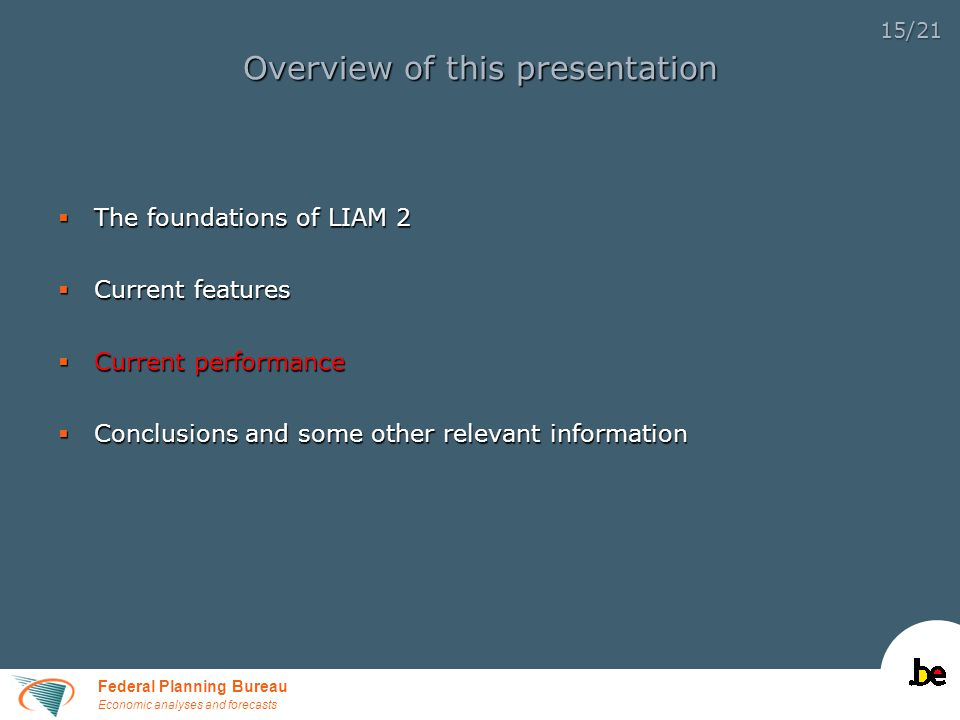 Federal Planning Bureau Economic analyses and forecasts 15/21 Overview of this presentation  The foundations of LIAM 2  Current features  Current performance  Conclusions and some other relevant information