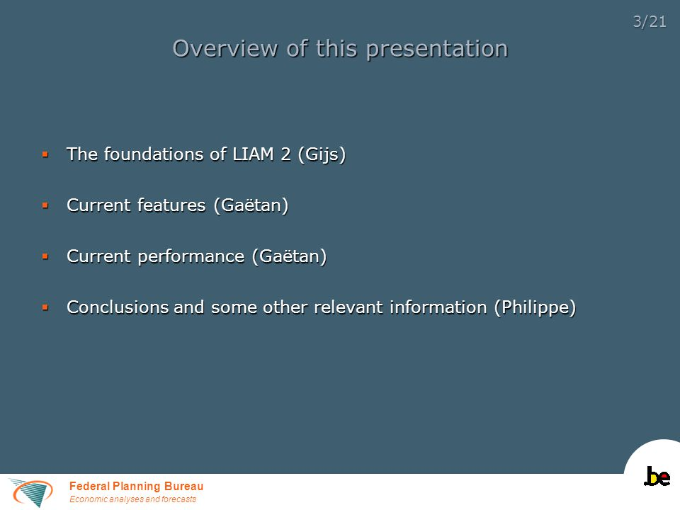 Federal Planning Bureau Economic analyses and forecasts 3/21 Overview of this presentation  The foundations of LIAM 2 (Gijs)  Current features (Gaëtan)  Current performance (Gaëtan)  Conclusions and some other relevant information (Philippe)
