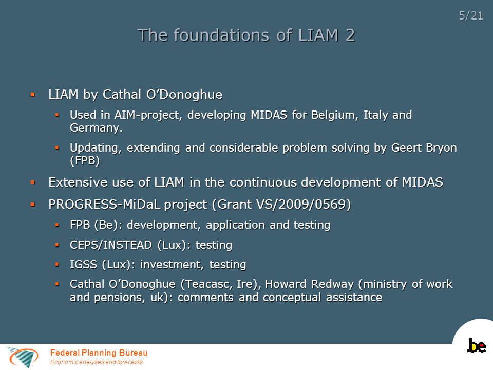 Federal Planning Bureau Economic analyses and forecasts 5/21 The foundations of LIAM 2  LIAM by Cathal O'Donoghue  Used in AIM-project, developing MIDAS for Belgium, Italy and Germany.