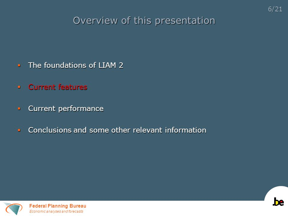 Federal Planning Bureau Economic analyses and forecasts 6/21 Overview of this presentation  The foundations of LIAM 2  Current features  Current performance  Conclusions and some other relevant information