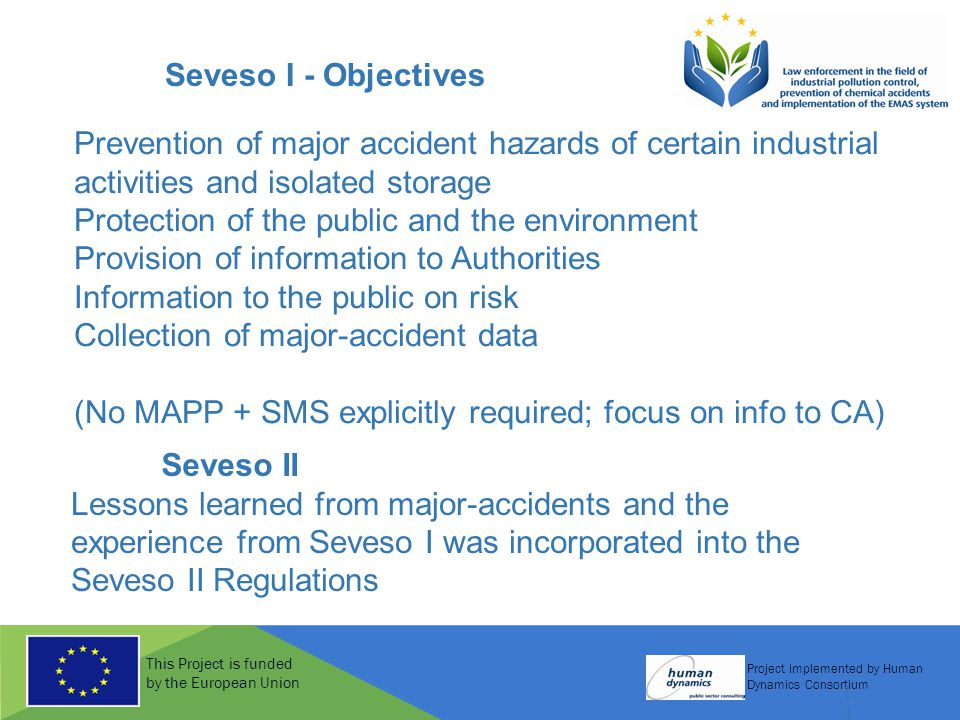 This Project is funded by the European Union Project implemented by Human Dynamics Consortium 14 Seveso I - Objectives Prevention of major accident ha