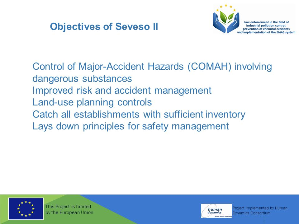 This Project is funded by the European Union Project implemented by Human Dynamics Consortium 15 Objectives of Seveso II Control of Major-Accident Hazards (COMAH) involving dangerous substances Improved risk and accident management Land-use planning controls Catch all establishments with sufficient inventory Lays down principles for safety management