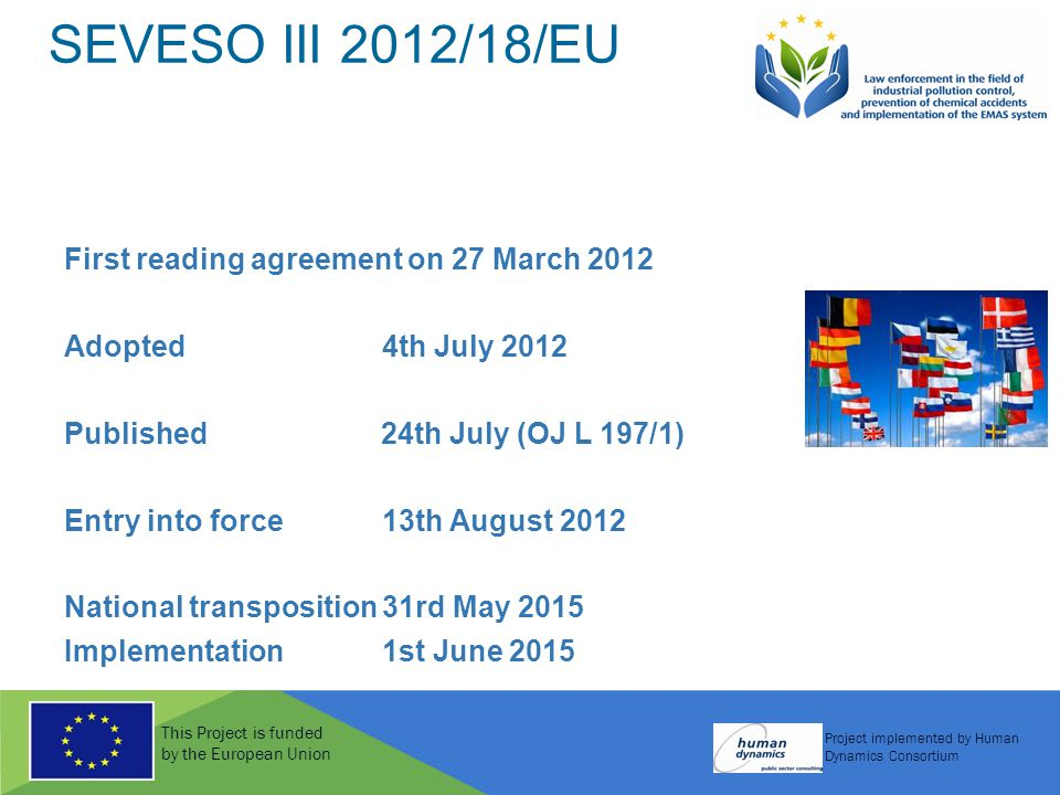 This Project is funded by the European Union Project implemented by Human Dynamics Consortium SEVESO III 2012/18/EU First reading agreement on 27 March 2012 Adopted4th July 2012 Published 24th July (OJ L 197/1) Entry into force13th August 2012 National transposition31rd May 2015 Implementation 1st June 2015