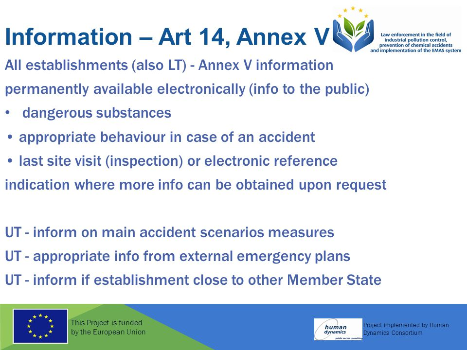 This Project is funded by the European Union Project implemented by Human Dynamics Consortium Information – Art 14, Annex V All establishments (also LT) - Annex V information permanently available electronically (info to the public) dangerous substances appropriate behaviour in case of an accident last site visit (inspection) or electronic reference indication where more info can be obtained upon request UT - inform on main accident scenarios measures UT - appropriate info from external emergency plans UT - inform if establishment close to other Member State