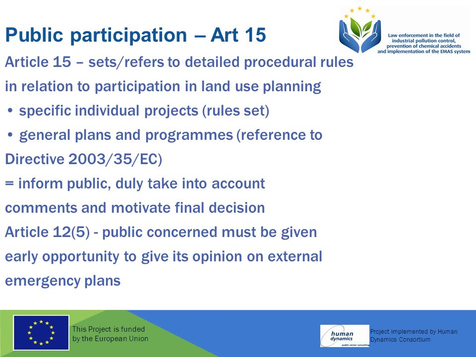 This Project is funded by the European Union Project implemented by Human Dynamics Consortium Public participation – Art 15 Article 15 – sets/refers to detailed procedural rules in relation to participation in land use planning specific individual projects (rules set) general plans and programmes (reference to Directive 2003/35/EC) = inform public, duly take into account comments and motivate final decision Article 12(5) - public concerned must be given early opportunity to give its opinion on external emergency plans