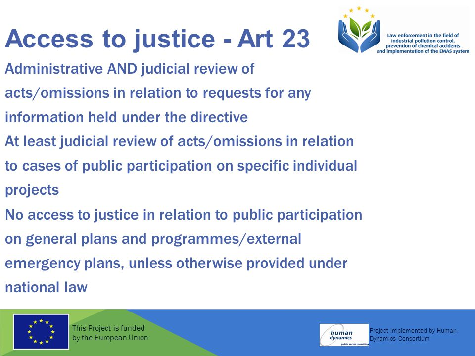 This Project is funded by the European Union Project implemented by Human Dynamics Consortium Access to justice - Art 23 Administrative AND judicial review of acts/omissions in relation to requests for any information held under the directive At least judicial review of acts/omissions in relation to cases of public participation on specific individual projects No access to justice in relation to public participation on general plans and programmes/external emergency plans, unless otherwise provided under national law