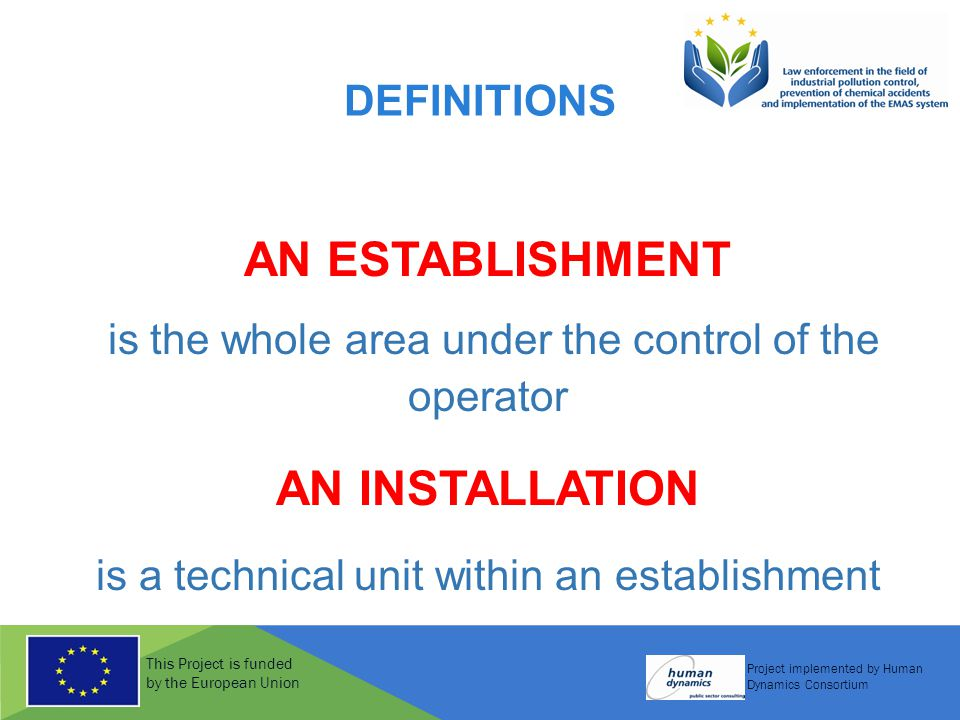 This Project is funded by the European Union Project implemented by Human Dynamics Consortium DEFINITIONS AN ESTABLISHMENT is the whole area under the control of the operator AN INSTALLATION is a technical unit within an establishment