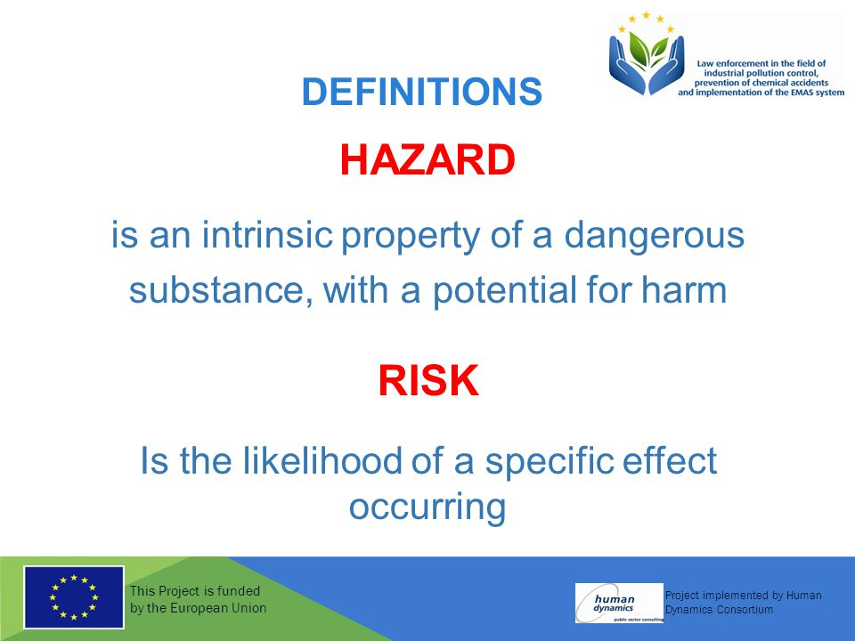 This Project is funded by the European Union Project implemented by Human Dynamics Consortium DEFINITIONS HAZARD is an intrinsic property of a dangerous substance, with a potential for harm RISK Is the likelihood of a specific effect occurring