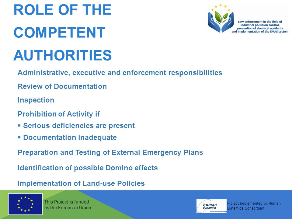 This Project is funded by the European Union Project implemented by Human Dynamics Consortium ROLE OF THE COMPETENT AUTHORITIES Administrative, executive and enforcement responsibilities Review of Documentation Inspection Prohibition of Activity if  Serious deficiencies are present  Documentation inadequate Preparation and Testing of External Emergency Plans Identification of possible Domino effects Implementation of Land-use Policies