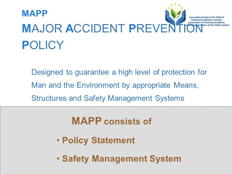 This Project is funded by the European Union Project implemented by Human Dynamics Consortium MAPP MAJOR ACCIDENT PREVENTION POLICY Designed to guarantee a high level of protection for Man and the Environment by appropriate Means, Structures and Safety Management Systems MAPP consists of Policy Statement Safety Management System