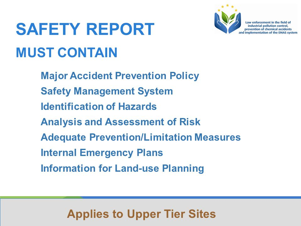 This Project is funded by the European Union Project implemented by Human Dynamics Consortium SAFETY REPORT MUST CONTAIN Major Accident Prevention Policy Safety Management System Identification of Hazards Analysis and Assessment of Risk Adequate Prevention/Limitation Measures Internal Emergency Plans Information for Land-use Planning Applies to Upper Tier Sites