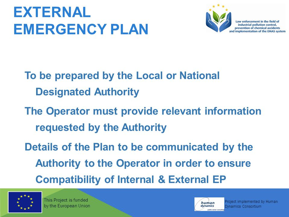 This Project is funded by the European Union Project implemented by Human Dynamics Consortium EXTERNAL EMERGENCY PLAN To be prepared by the Local or National Designated Authority The Operator must provide relevant information requested by the Authority Details of the Plan to be communicated by the Authority to the Operator in order to ensure Compatibility of Internal & External EP