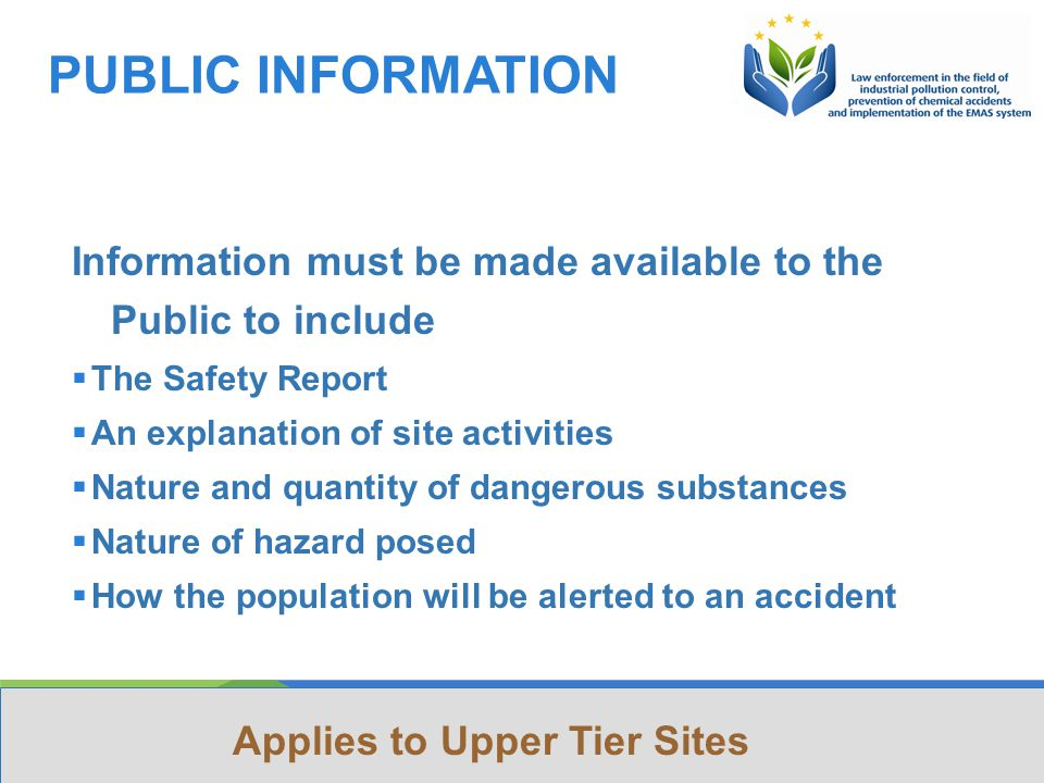 This Project is funded by the European Union Project implemented by Human Dynamics Consortium PUBLIC INFORMATION Information must be made available to the Public to include  The Safety Report  An explanation of site activities  Nature and quantity of dangerous substances  Nature of hazard posed  How the population will be alerted to an accident Applies to Upper Tier Sites