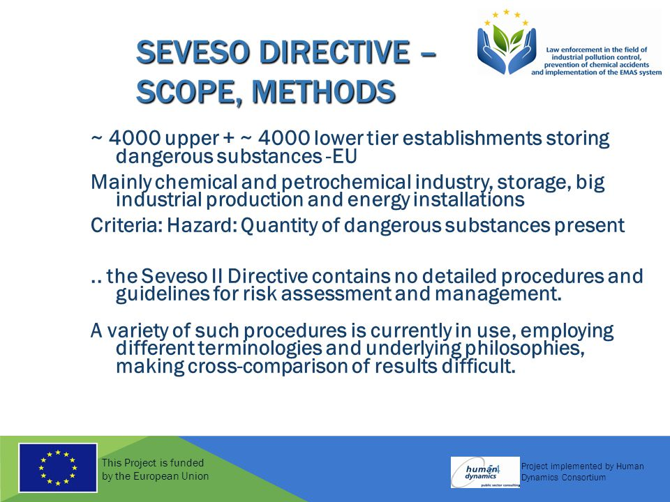 This Project is funded by the European Union Project implemented by Human Dynamics Consortium 54 SEVESO DIRECTIVE – SCOPE, METHODS ~ 4000 upper + ~ 4000 lower tier establishments storing dangerous substances -EU Mainly chemical and petrochemical industry, storage, big industrial production and energy installations Criteria: Hazard: Quantity of dangerous substances present..