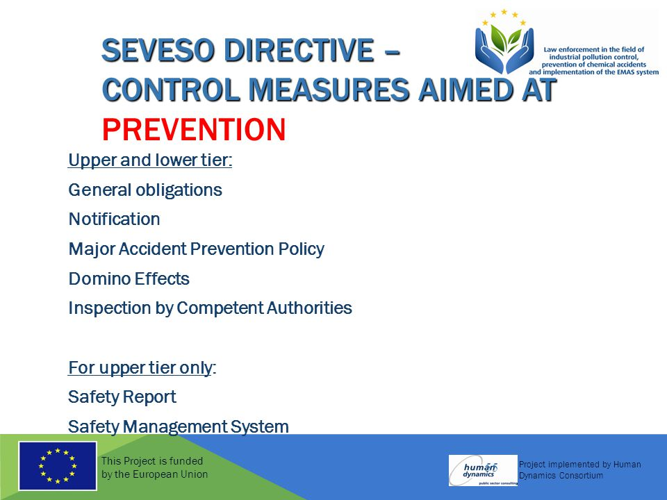 This Project is funded by the European Union Project implemented by Human Dynamics Consortium 55 SEVESO DIRECTIVE – CONTROL MEASURES AIMED AT PREVENTI