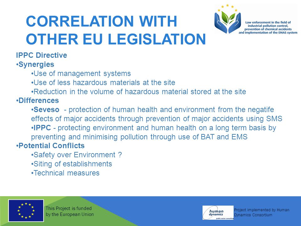 This Project is funded by the European Union Project implemented by Human Dynamics Consortium CORRELATION WITH OTHER EU LEGISLATION IPPC Directive Synergies Use of management systems Use of less hazardous materials at the site Reduction in the volume of hazardous material stored at the site Differences Seveso - protection of human health and environment from the negatife effects of major accidents through prevention of major accidents using SMS IPPC - protecting environment and human health on a long term basis by preventing and minimising pollution through use of BAT and EMS Potential Conflicts Safety over Environment .