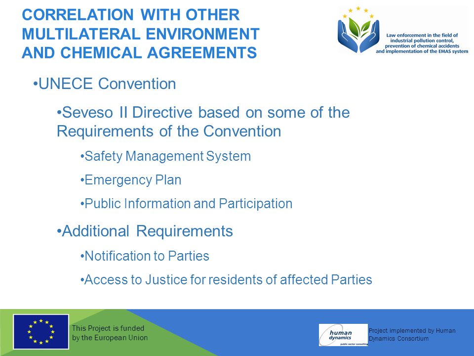 This Project is funded by the European Union Project implemented by Human Dynamics Consortium CORRELATION WITH OTHER MULTILATERAL ENVIRONMENT AND CHEMICAL AGREEMENTS UNECE Convention Seveso II Directive based on some of the Requirements of the Convention Safety Management System Emergency Plan Public Information and Participation Additional Requirements Notification to Parties Access to Justice for residents of affected Parties