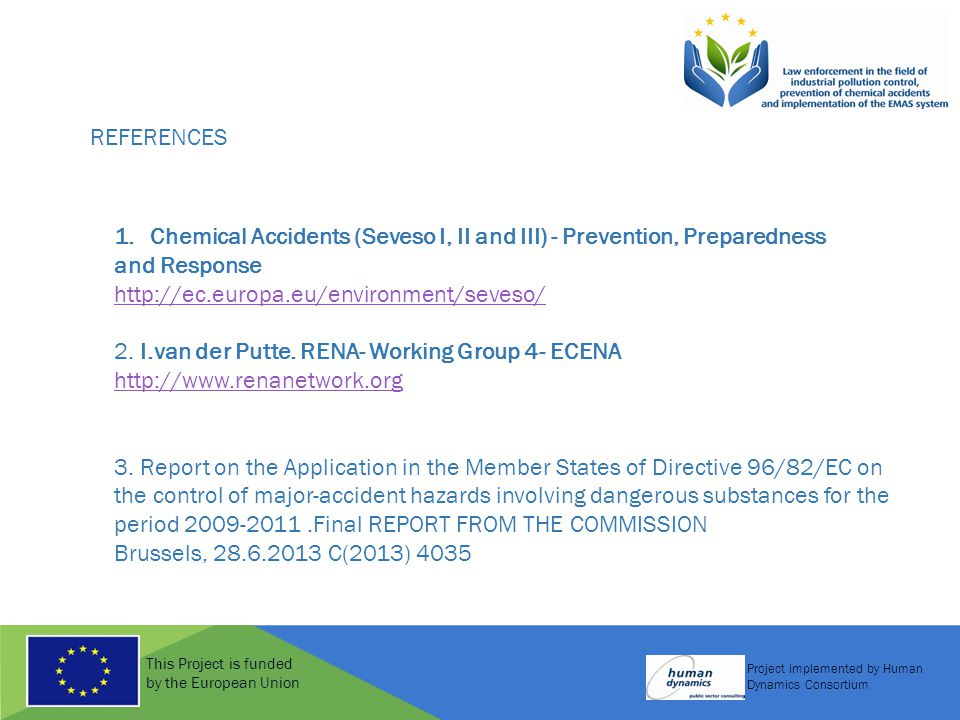This Project is funded by the European Union Project implemented by Human Dynamics Consortium REFERENCES 1.Chemical Accidents (Seveso I, II and III) - Prevention, Preparedness and Response http://ec.europa.eu/environment/seveso/ 2.