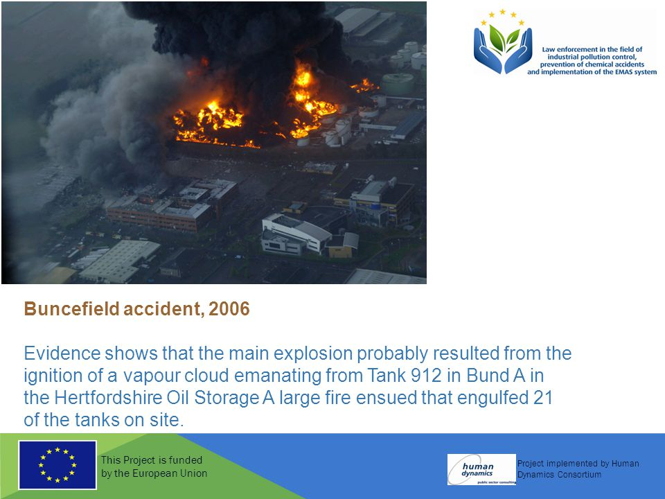 This Project is funded by the European Union Project implemented by Human Dynamics Consortium Buncefield accident, 2006 Evidence shows that the main e