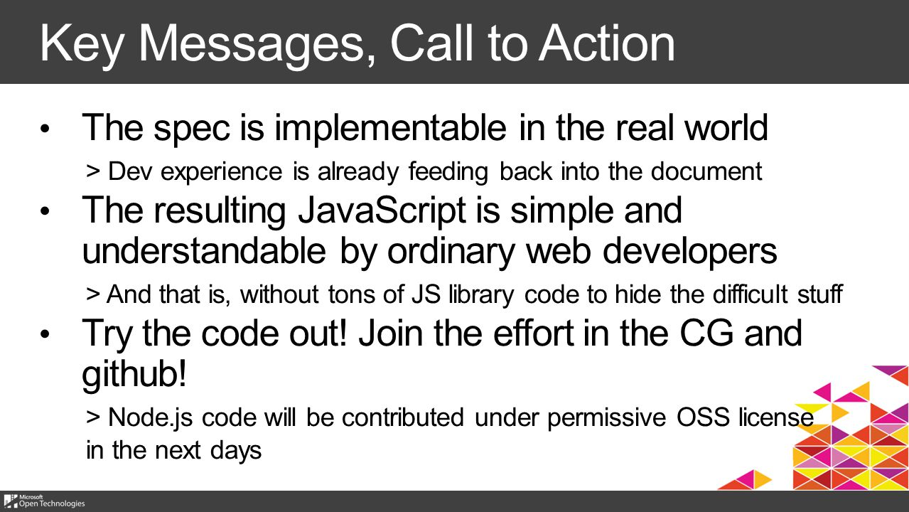 Key Messages, Call to Action The spec is implementable in the real world > Dev experience is already feeding back into the document The resulting JavaScript is simple and understandable by ordinary web developers > And that is, without tons of JS library code to hide the difficult stuff Try the code out.