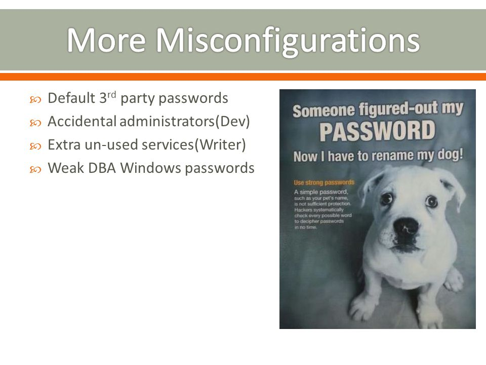  Default 3 rd party passwords  Accidental administrators(Dev)  Extra un-used services(Writer)  Weak DBA Windows passwords