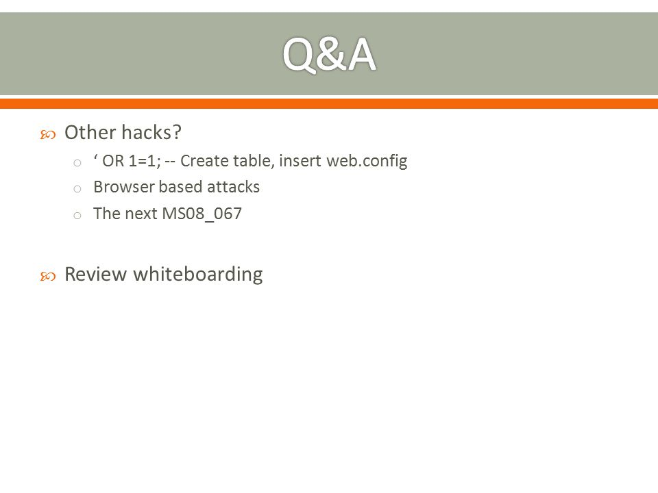  Other hacks? o ' OR 1=1; -- Create table, insert web.config o Browser based attacks o The next MS08_067  Review whiteboarding