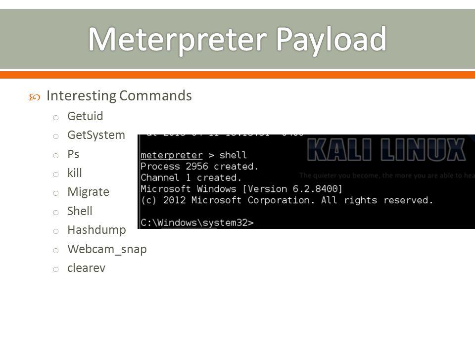  Interesting Commands o Getuid o GetSystem o Ps o kill o Migrate o Shell o Hashdump o Webcam_snap o clearev