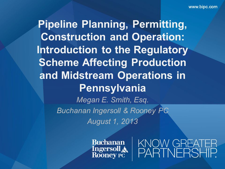 www.bipc.com Megan E. Smith, Esq. Buchanan Ingersoll & Rooney PC August 1, 2013 Pipeline Planning, Permitting, Construction and Operation: Introductio