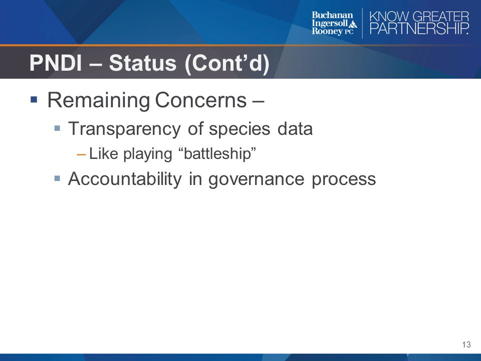 "13 PNDI – Status (Cont'd)  Remaining Concerns –  Transparency of species data –Like playing ""battleship""  Accountability in governance process"