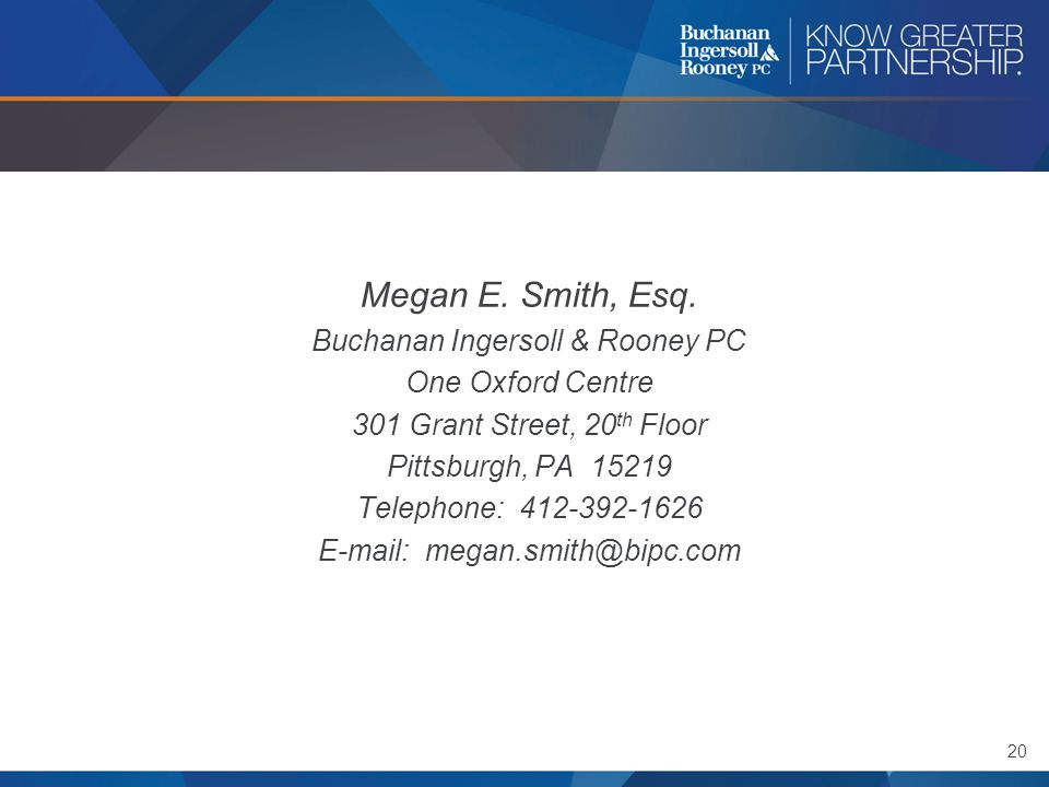 20 Megan E. Smith, Esq. Buchanan Ingersoll & Rooney PC One Oxford Centre 301 Grant Street, 20 th Floor Pittsburgh, PA 15219 Telephone: 412-392-1626 E-