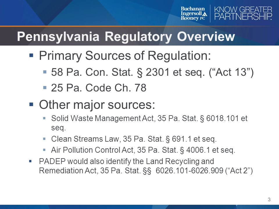 "3 Pennsylvania Regulatory Overview  Primary Sources of Regulation:  58 Pa. Con. Stat. § 2301 et seq. (""Act 13"")  25 Pa. Code Ch. 78  Other major s"