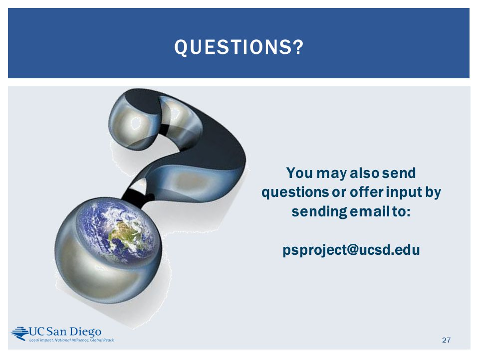27 QUESTIONS? You may also send questions or offer input by sending email to: psproject@ucsd.edu