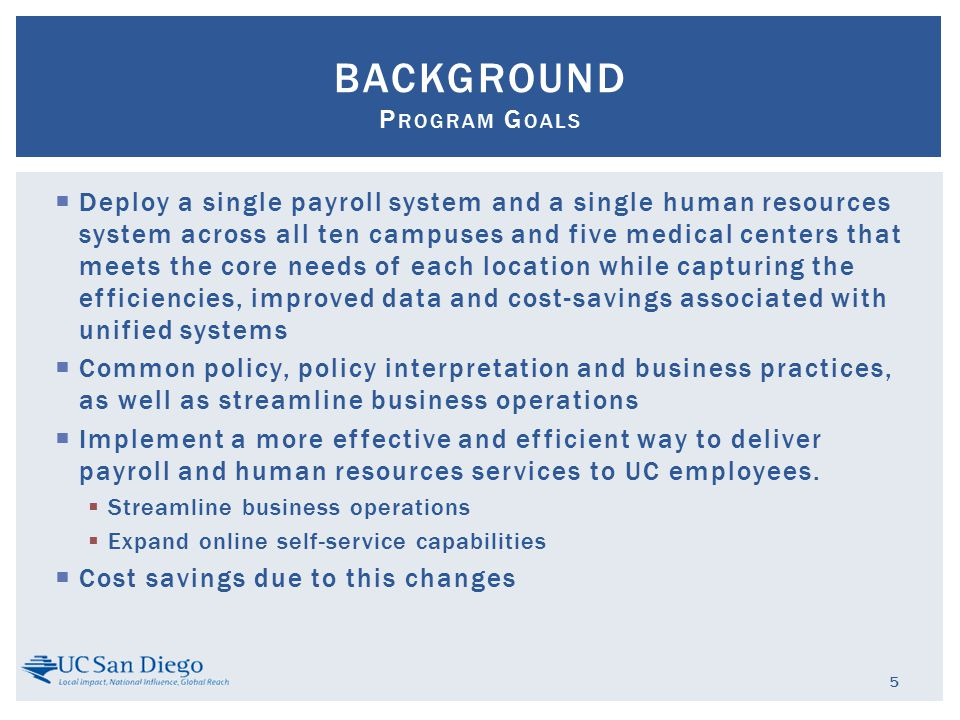  Deploy a single payroll system and a single human resources system across all ten campuses and five medical centers that meets the core needs of each location while capturing the efficiencies, improved data and cost-savings associated with unified systems  Common policy, policy interpretation and business practices, as well as streamline business operations  Implement a more effective and efficient way to deliver payroll and human resources services to UC employees.