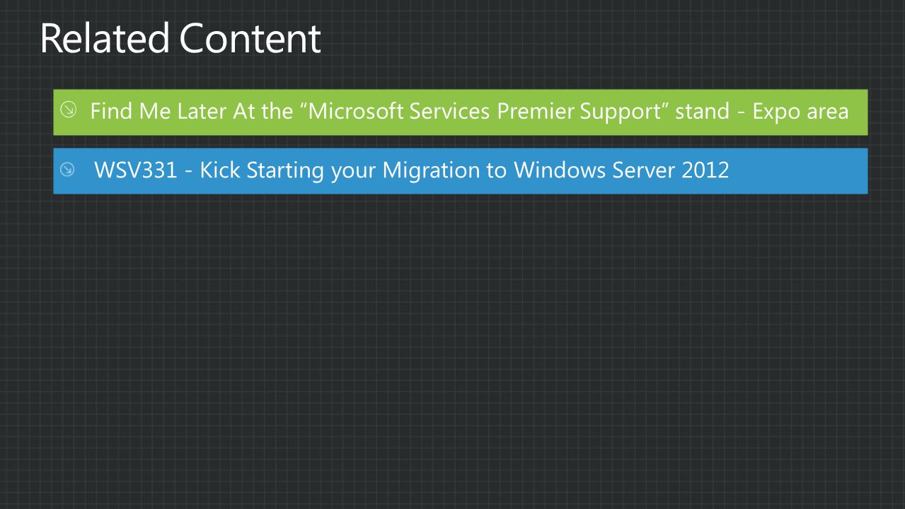 Find Me Later At the Microsoft Services Premier Support stand - Expo area WSV331 - Kick Starting your Migration to Windows Server 2012