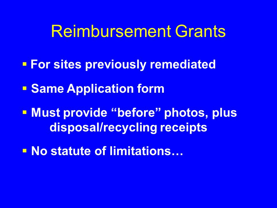 Reimbursement Grants  For sites previously remediated  Same Application form  Must provide before photos, plus disposal/recycling receipts  No statute of limitations…